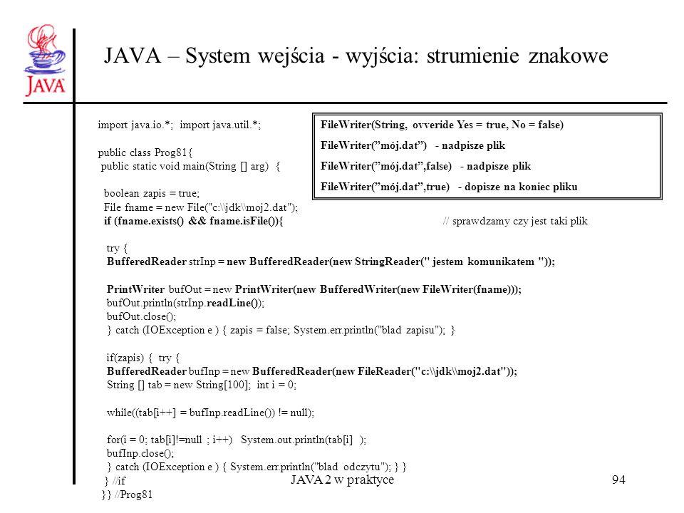 JAVA 2 w praktyce94 JAVA – System wejścia - wyjścia: strumienie znakowe import java.io.*; import java.util.*; public class Prog81{ public static void