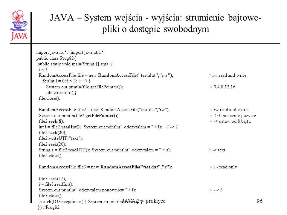JAVA 2 w praktyce96 JAVA – System wejścia - wyjścia: strumienie bajtowe- pliki o dostępie swobodnym import java.io.*; import java.util.*; public class