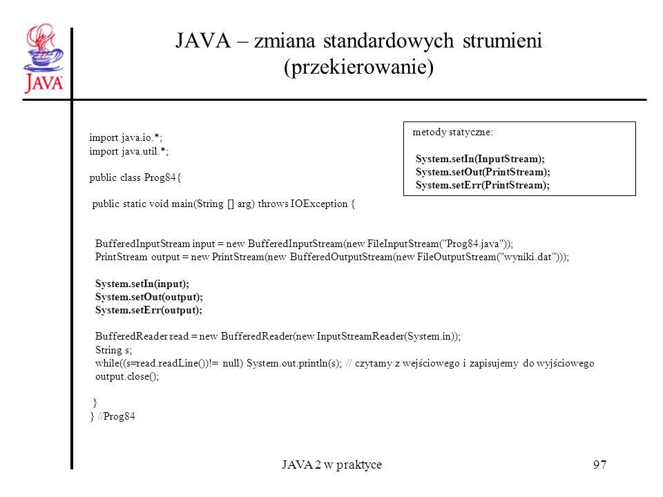 JAVA 2 w praktyce97 JAVA – zmiana standardowych strumieni (przekierowanie) import java.io.*; import java.util.*; public class Prog84{ public static vo