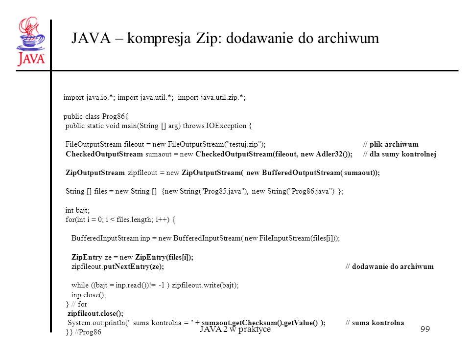 JAVA 2 w praktyce99 JAVA – kompresja Zip: dodawanie do archiwum import java.io.*; import java.util.*; import java.util.zip.*; public class Prog86{ pub