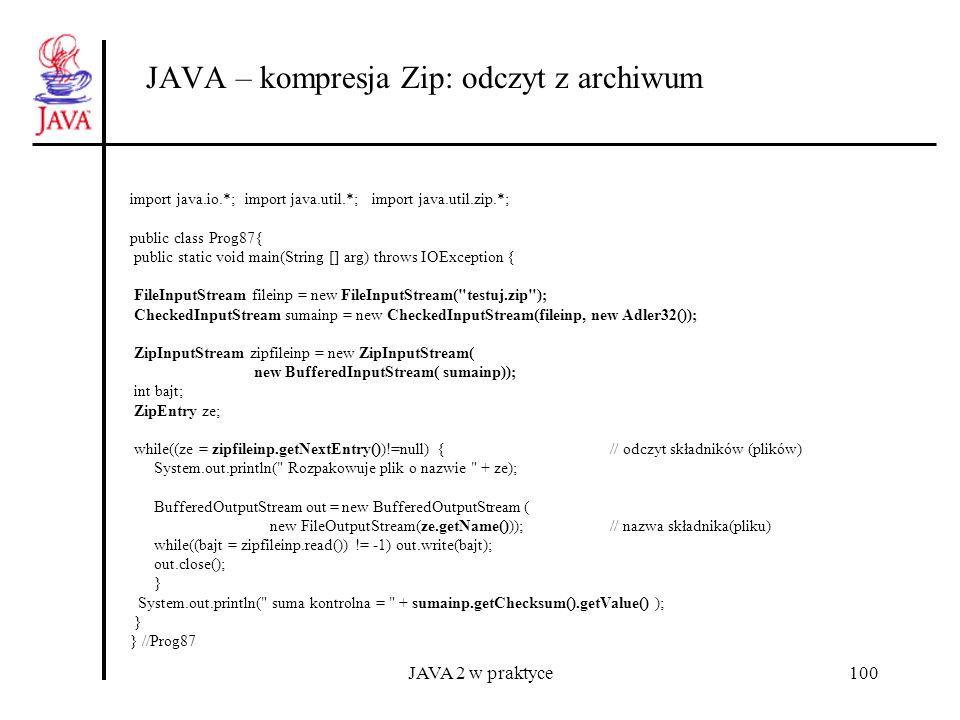 JAVA 2 w praktyce100 JAVA – kompresja Zip: odczyt z archiwum import java.io.*; import java.util.*; import java.util.zip.*; public class Prog87{ public