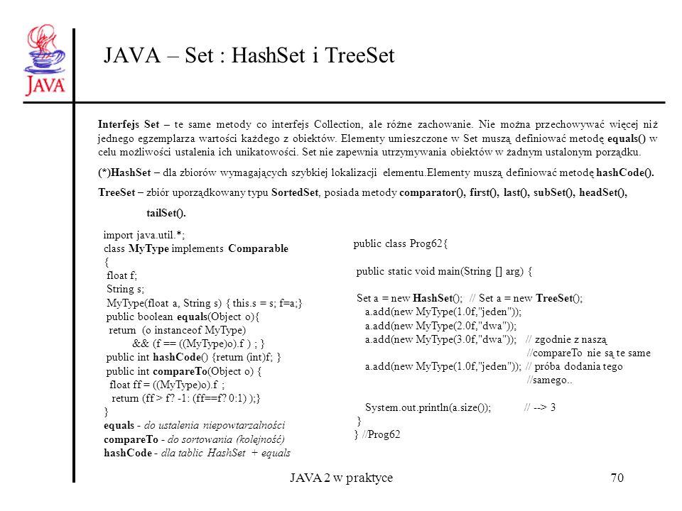 JAVA 2 w praktyce70 JAVA – Set : HashSet i TreeSet Interfejs Set – te same metody co interfejs Collection, ale różne zachowanie. Nie można przechowywa