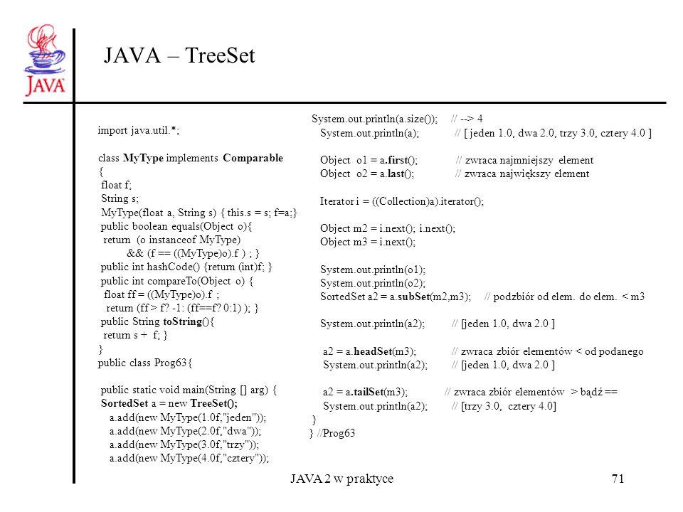 JAVA 2 w praktyce71 JAVA – TreeSet import java.util.*; class MyType implements Comparable { float f; String s; MyType(float a, String s) { this.s = s;