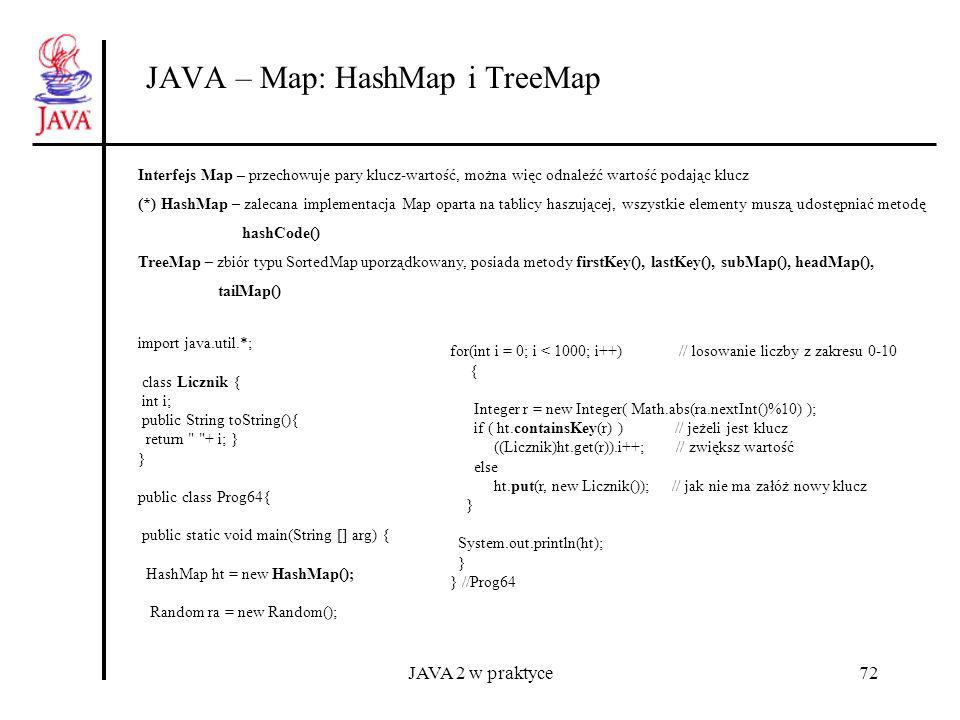 JAVA 2 w praktyce72 JAVA – Map: HashMap i TreeMap Interfejs Map – przechowuje pary klucz-wartość, można więc odnaleźć wartość podając klucz (*) HashMa