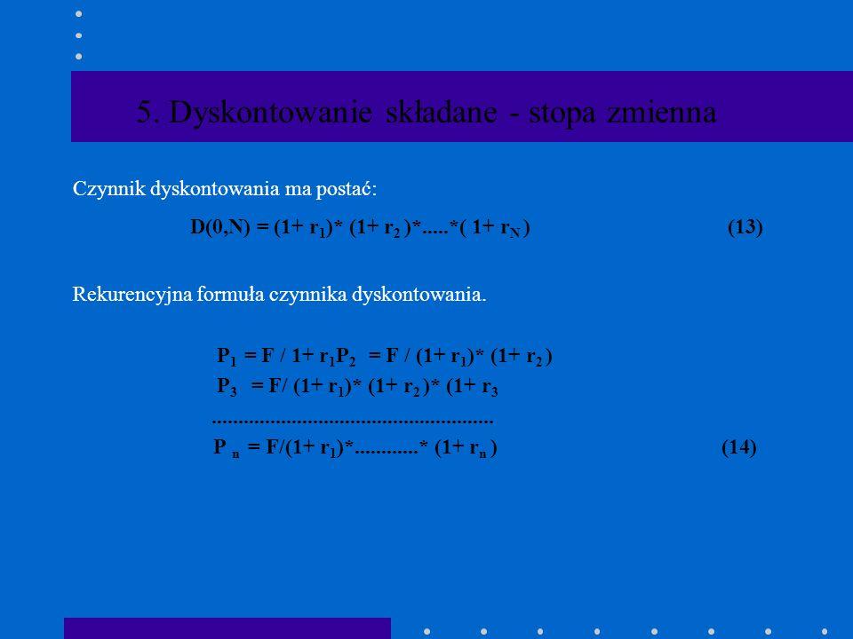 5. Dyskontowanie składane - stopa zmienna Załóżmy,że stopy procentowe w okresach 1,...N są różne : r 1........ r n......... r N. Ponadto odsetki są ka
