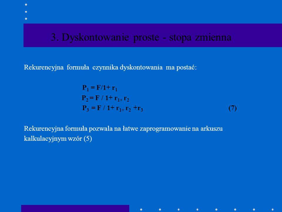 3. Dyskontowanie proste - stopa zmienna Dla dyskonta przyjmujemy zmienne stopy procentowe: r 1,...., r n,.....,r N W takim przypadku korzystamy ze wzo