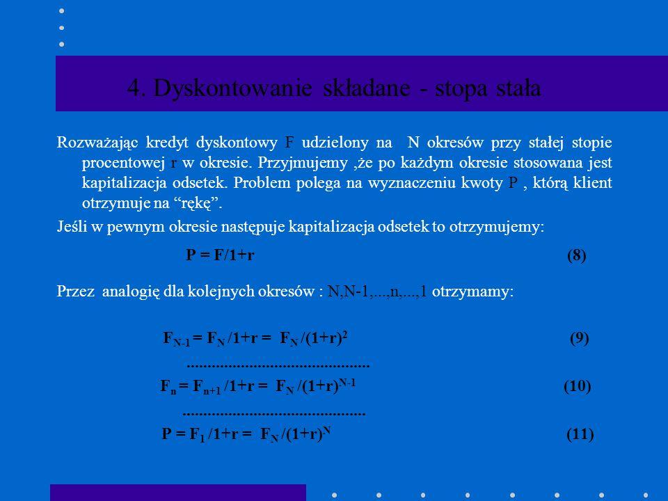 3. Dyskontowanie proste - stopa zmienna Rekurencyjna formuła czynnika dyskontowania ma postać: P 1 = F/1+ r 1 P 2 = F / 1+ r 1+ r 2 P 3 = F / 1+ r 1+