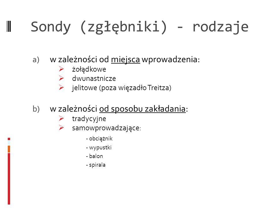 Sondy (zgłębniki) - rodzaje a) w zależności od miejsca wprowadzenia: żołądkowe dwunastnicze jelitowe (poza więzadło Treitza) b) w zależności od sposob