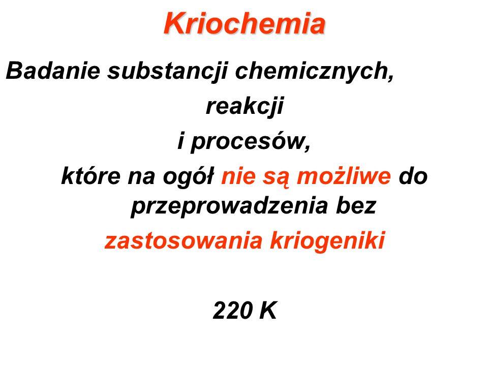 Kriochemia Badanie substancji chemicznych, reakcji i procesów, które na ogół nie są możliwe do przeprowadzenia bez zastosowania kriogeniki 220 K