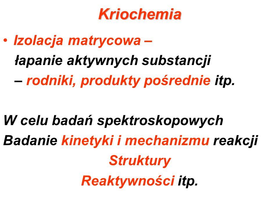 Kriochemia Izolacja matrycowa – łapanie aktywnych substancji – rodniki, produkty pośrednie itp. W celu badań spektroskopowych Badanie kinetyki i mecha