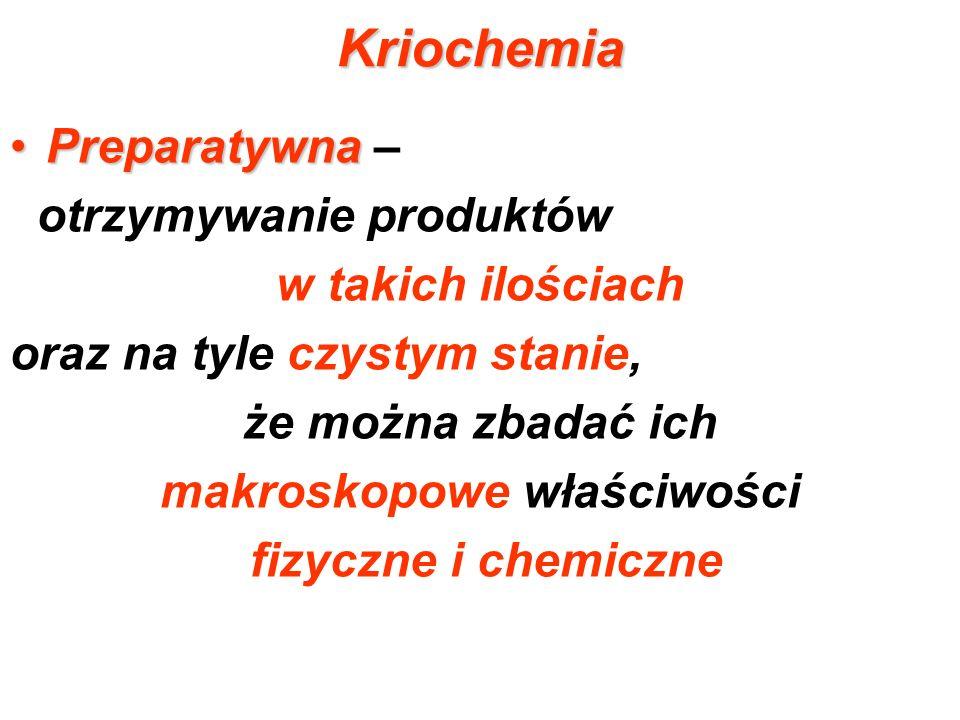 Kriochemia PreparatywnaPreparatywna – otrzymywanie produktów w takich ilościach oraz na tyle czystym stanie, że można zbadać ich makroskopowe właściwo