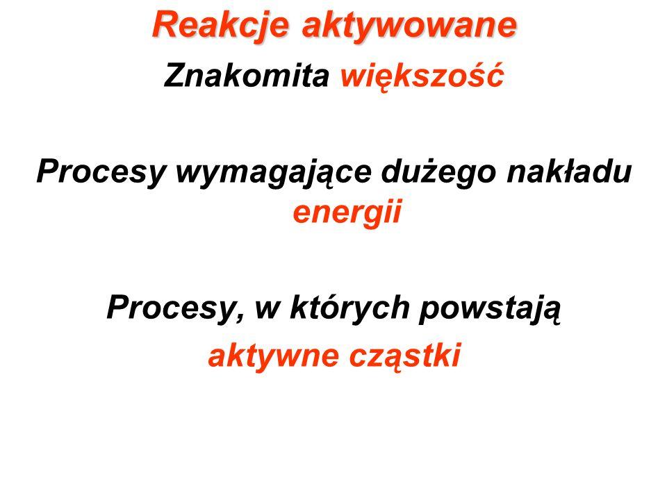Reakcje aktywowane Znakomita większość Procesy wymagające dużego nakładu energii Procesy, w których powstają aktywne cząstki