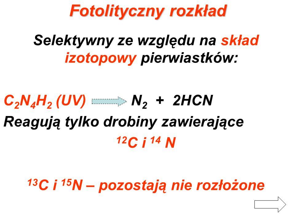 Fotolityczny rozkład Selektywny ze względu na skład izotopowy pierwiastków: C 2 N 4 H 2 (UV) N 2 + 2HCN Reagują tylko drobiny zawierające 12 C i 14 N