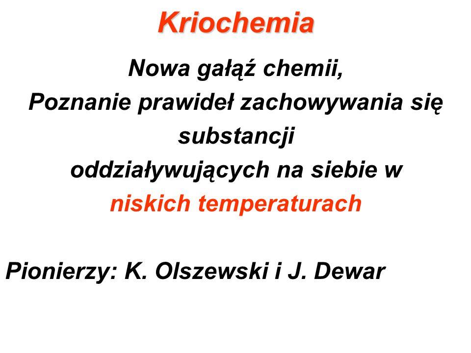 Kriochemia Nowa gałąź chemii, Poznanie prawideł zachowywania się substancji oddziaływujących na siebie w niskich temperaturach Pionierzy: K. Olszewski