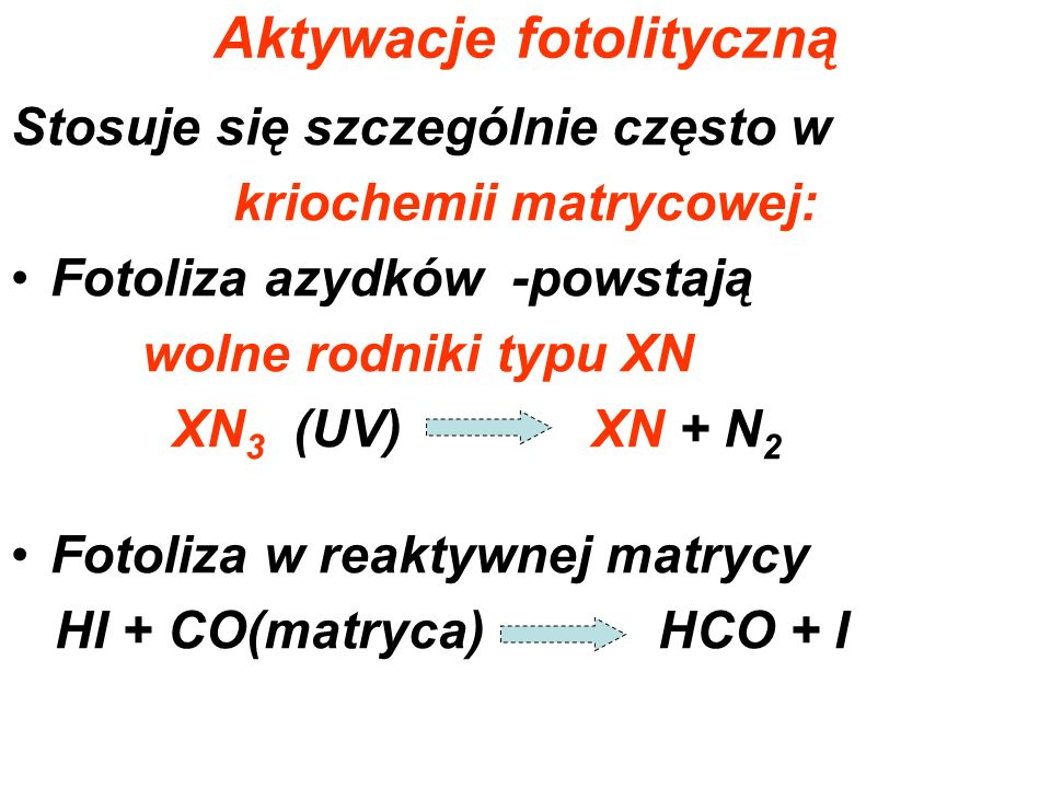 Aktywacje fotolityczną Stosuje się szczególnie często w kriochemii matrycowej: Fotoliza azydków -powstają wolne rodniki typu XN XN 3 (UV) XN + N 2 Fot