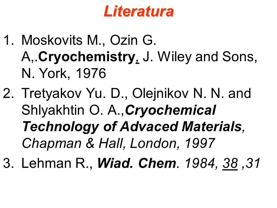Literatura 1.Moskovits M., Ozin G. A,.Cryochemistry, J. Wiley and Sons, N. York, 1976 2.Tretyakov Yu. D., Olejnikov N. N. and Shlyakhtin O. A.,Cryoche