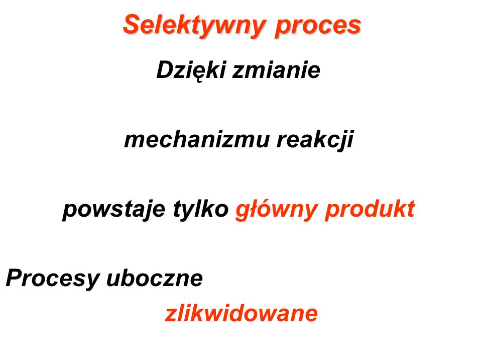 Selektywny proces Dzięki zmianie mechanizmu reakcji powstaje tylko główny produkt Procesy uboczne zlikwidowane