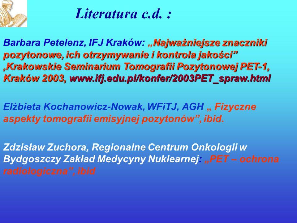 Najważniejsze znaczniki pozytonowe, ich otrzymywanie i kontrola jakości,Krakowskie Seminarium Tomografii Pozytonowej PET-1, Kraków 2003, www.ifj.edu.pl/konfer/2003PET_spraw.html Barbara Petelenz, IFJ Kraków: Najważniejsze znaczniki pozytonowe, ich otrzymywanie i kontrola jakości,Krakowskie Seminarium Tomografii Pozytonowej PET-1, Kraków 2003, www.ifj.edu.pl/konfer/2003PET_spraw.html Elżbieta Kochanowicz-Nowak, WFiTJ, AGH Fizyczne aspekty tomografii emisyjnej pozytonów, ibid.