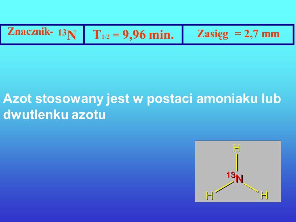 Znacznik- 15 O T 1/2 = 2,07 min. Zasięg = 3 mm Tlen podawany jest jako woda promieniotwórcza, dwutlenek lub tlenek wegla, względnie jako dwutlenek azo