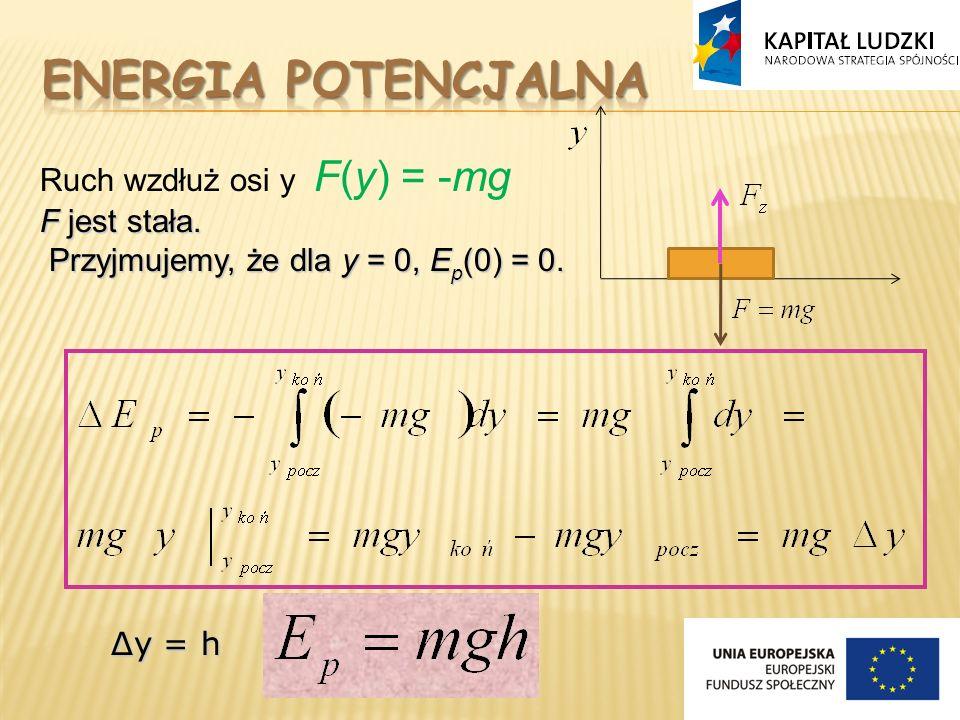 Ruch wzdłuż osi y F(y) = -mg F jest stała. Przyjmujemy, że dla y = 0, E p (0) = 0. Przyjmujemy, że dla y = 0, E p (0) = 0. Δy = h Δy = h