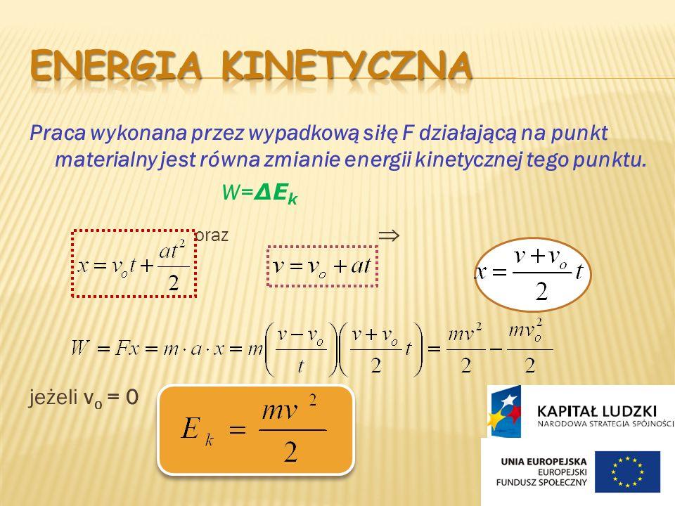 Praca wykonana przez wypadkową siłę F działającą na punkt materialny jest równa zmianie energii kinetycznej tego punktu. W= ΔE k oraz jeżeli v o = 0
