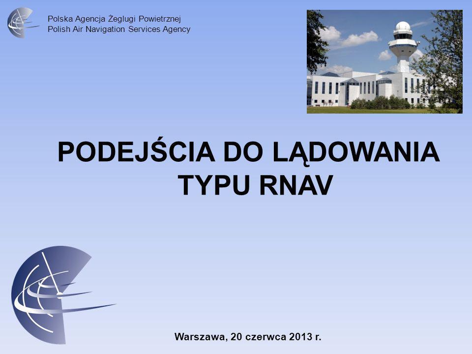 Polska Agencja Żeglugi Powietrznej Polish Air Navigation Services Agency PODEJŚCIA DO LĄDOWANIA TYPU RNAV Warszawa, 20 czerwca 2013 r.
