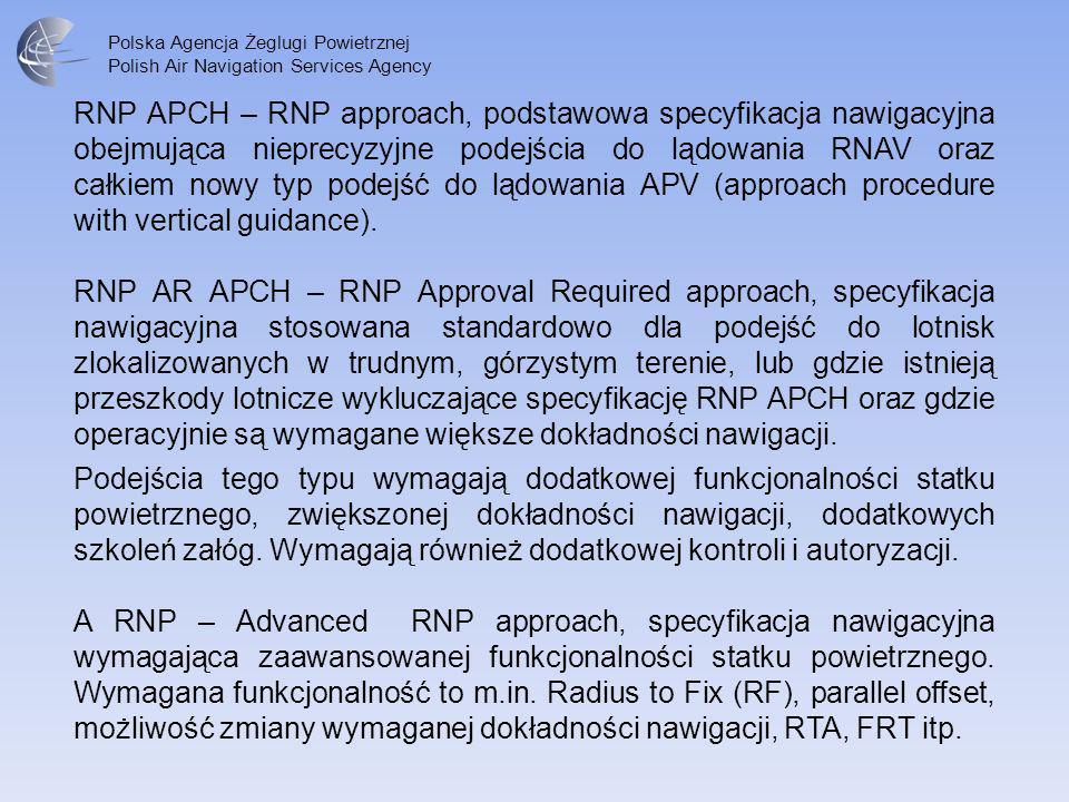 Polska Agencja Żeglugi Powietrznej Polish Air Navigation Services Agency RNP APCH – RNP approach, podstawowa specyfikacja nawigacyjna obejmująca niepr
