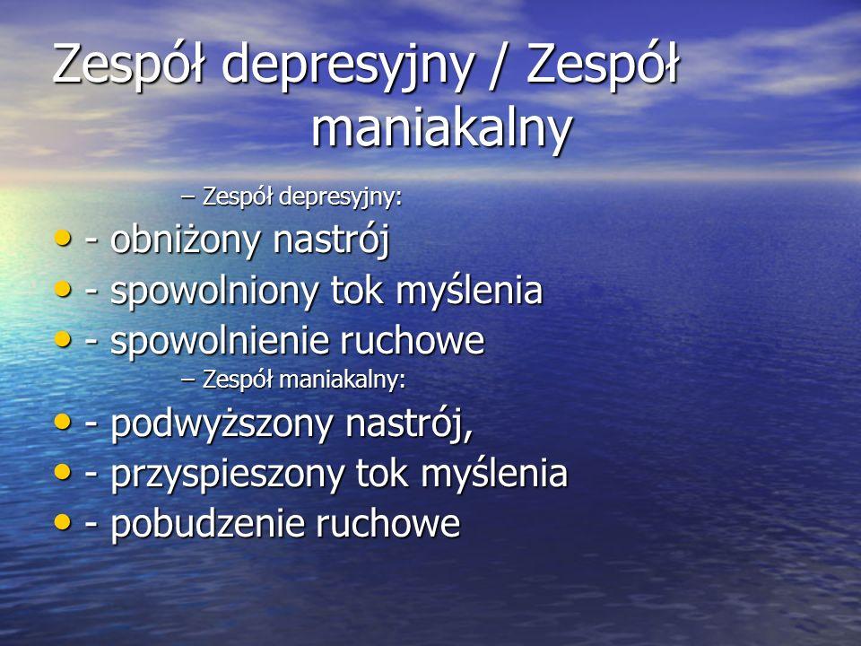 Zespół depresyjny / Zespół maniakalny –Zespół depresyjny: - obniżony nastrój - obniżony nastrój - spowolniony tok myślenia - spowolniony tok myślenia - spowolnienie ruchowe - spowolnienie ruchowe –Zespół maniakalny: - podwyższony nastrój, - podwyższony nastrój, - przyspieszony tok myślenia - przyspieszony tok myślenia - pobudzenie ruchowe - pobudzenie ruchowe