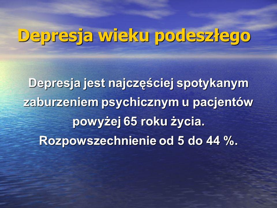Depresja wieku podeszłego Depresja jest najczęściej spotykanym zaburzeniem psychicznym u pacjentów powyżej 65 roku życia. Rozpowszechnienie od 5 do 44