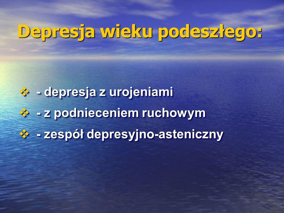 Depresja wieku podeszłego: - depresja z urojeniami - depresja z urojeniami - z podnieceniem ruchowym - z podnieceniem ruchowym - zespół depresyjno-asteniczny - zespół depresyjno-asteniczny - depresja z urojeniami - depresja z urojeniami - z podnieceniem ruchowym - z podnieceniem ruchowym - zespół depresyjno-asteniczny - zespół depresyjno-asteniczny