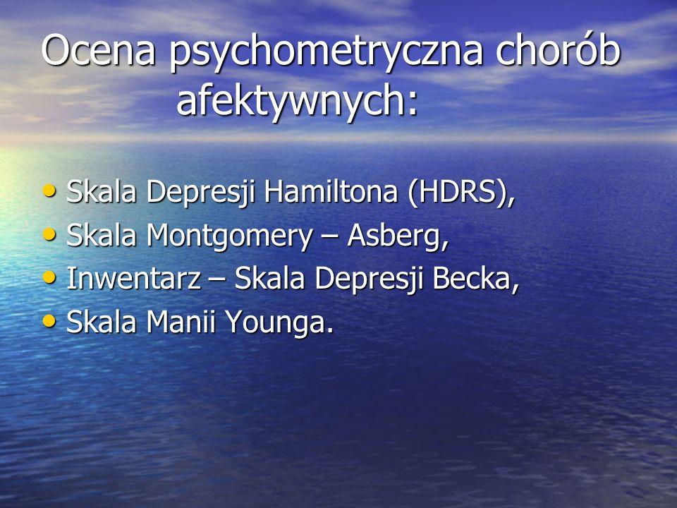 Ocena psychometryczna chorób afektywnych: Skala Depresji Hamiltona (HDRS), Skala Depresji Hamiltona (HDRS), Skala Montgomery – Asberg, Skala Montgomery – Asberg, Inwentarz – Skala Depresji Becka, Inwentarz – Skala Depresji Becka, Skala Manii Younga.