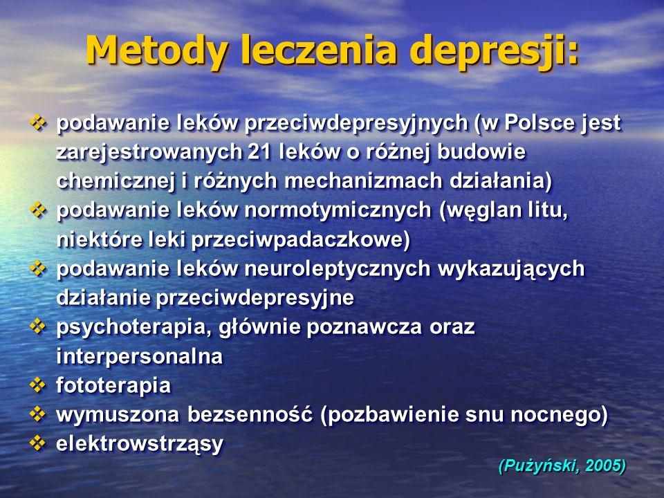 Metody leczenia depresji: (Pużyński, 2005) podawanie leków przeciwdepresyjnych (w Polsce jest zarejestrowanych 21 leków o różnej budowie chemicznej i różnych mechanizmach działania) podawanie leków przeciwdepresyjnych (w Polsce jest zarejestrowanych 21 leków o różnej budowie chemicznej i różnych mechanizmach działania) podawanie leków normotymicznych (węglan litu, niektóre leki przeciwpadaczkowe) podawanie leków normotymicznych (węglan litu, niektóre leki przeciwpadaczkowe) podawanie leków neuroleptycznych wykazujących działanie przeciwdepresyjne podawanie leków neuroleptycznych wykazujących działanie przeciwdepresyjne psychoterapia, głównie poznawcza oraz interpersonalna psychoterapia, głównie poznawcza oraz interpersonalna fototerapia fototerapia wymuszona bezsenność (pozbawienie snu nocnego) wymuszona bezsenność (pozbawienie snu nocnego) elektrowstrząsy elektrowstrząsy podawanie leków przeciwdepresyjnych (w Polsce jest zarejestrowanych 21 leków o różnej budowie chemicznej i różnych mechanizmach działania) podawanie leków przeciwdepresyjnych (w Polsce jest zarejestrowanych 21 leków o różnej budowie chemicznej i różnych mechanizmach działania) podawanie leków normotymicznych (węglan litu, niektóre leki przeciwpadaczkowe) podawanie leków normotymicznych (węglan litu, niektóre leki przeciwpadaczkowe) podawanie leków neuroleptycznych wykazujących działanie przeciwdepresyjne podawanie leków neuroleptycznych wykazujących działanie przeciwdepresyjne psychoterapia, głównie poznawcza oraz interpersonalna psychoterapia, głównie poznawcza oraz interpersonalna fototerapia fototerapia wymuszona bezsenność (pozbawienie snu nocnego) wymuszona bezsenność (pozbawienie snu nocnego) elektrowstrząsy elektrowstrząsy