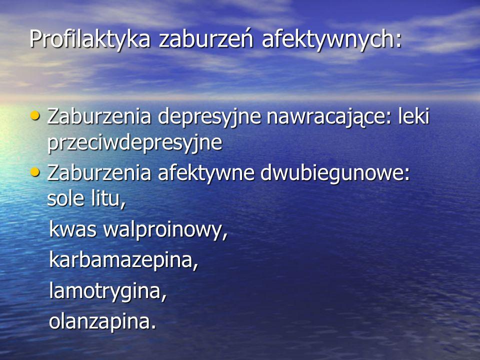 Profilaktyka zaburzeń afektywnych: Zaburzenia depresyjne nawracające: leki przeciwdepresyjne Zaburzenia depresyjne nawracające: leki przeciwdepresyjne Zaburzenia afektywne dwubiegunowe: sole litu, Zaburzenia afektywne dwubiegunowe: sole litu, kwas walproinowy, kwas walproinowy, karbamazepina, karbamazepina, lamotrygina, lamotrygina, olanzapina.