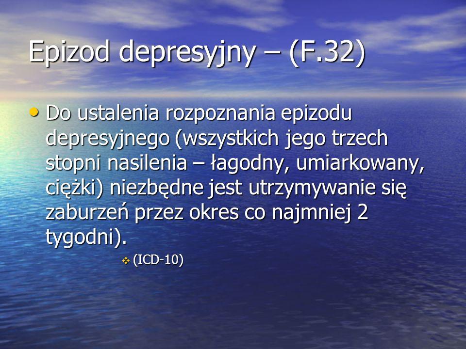 Epizod depresyjny – (F.32) Do ustalenia rozpoznania epizodu depresyjnego (wszystkich jego trzech stopni nasilenia – łagodny, umiarkowany, ciężki) niezbędne jest utrzymywanie się zaburzeń przez okres co najmniej 2 tygodni).