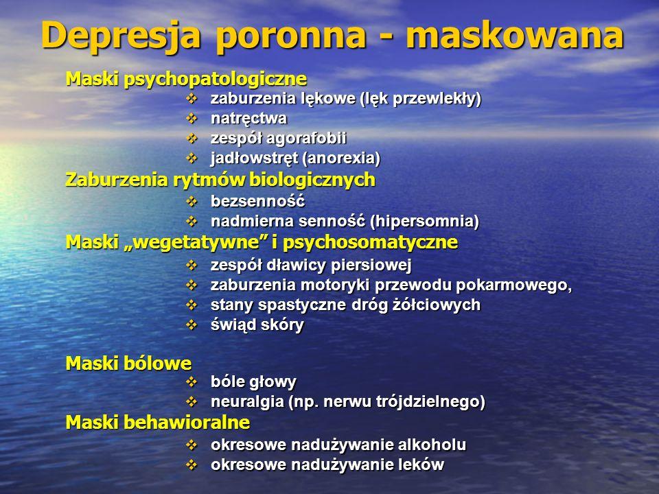 Depresja poronna - maskowana Maski psychopatologiczne Zaburzenia rytmów biologicznych bezsenność bezsenność nadmierna senność (hipersomnia) nadmierna senność (hipersomnia) zaburzenia lękowe (lęk przewlekły) zaburzenia lękowe (lęk przewlekły) natręctwa natręctwa zespół agorafobii zespół agorafobii jadłowstręt (anorexia) jadłowstręt (anorexia) Maski wegetatywne i psychosomatyczne zespół dławicy piersiowej zespół dławicy piersiowej zaburzenia motoryki przewodu pokarmowego, zaburzenia motoryki przewodu pokarmowego, stany spastyczne dróg żółciowych stany spastyczne dróg żółciowych świąd skóry świąd skóry Maski bólowe bóle głowy bóle głowy neuralgia (np.
