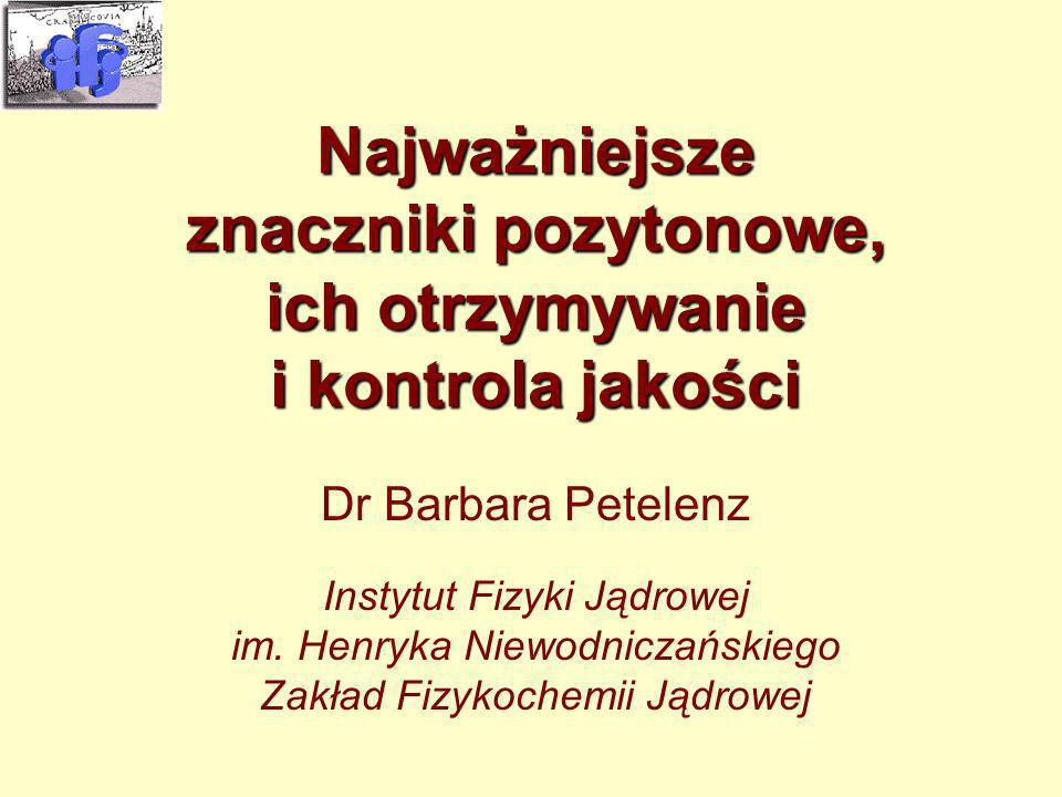 Najważniejsze znaczniki pozytonowe, ich otrzymywanie i kontrola jakości Dr Barbara Petelenz Instytut Fizyki Jądrowej im. Henryka Niewodniczańskiego Za