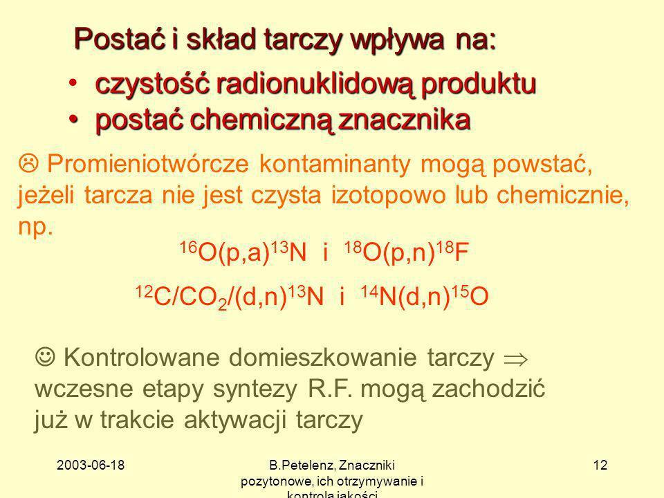 2003-06-18B.Petelenz, Znaczniki pozytonowe, ich otrzymywanie i kontrola jakości 12 Postać i skład tarczy wpływa na: czystość radionuklidową produktu p