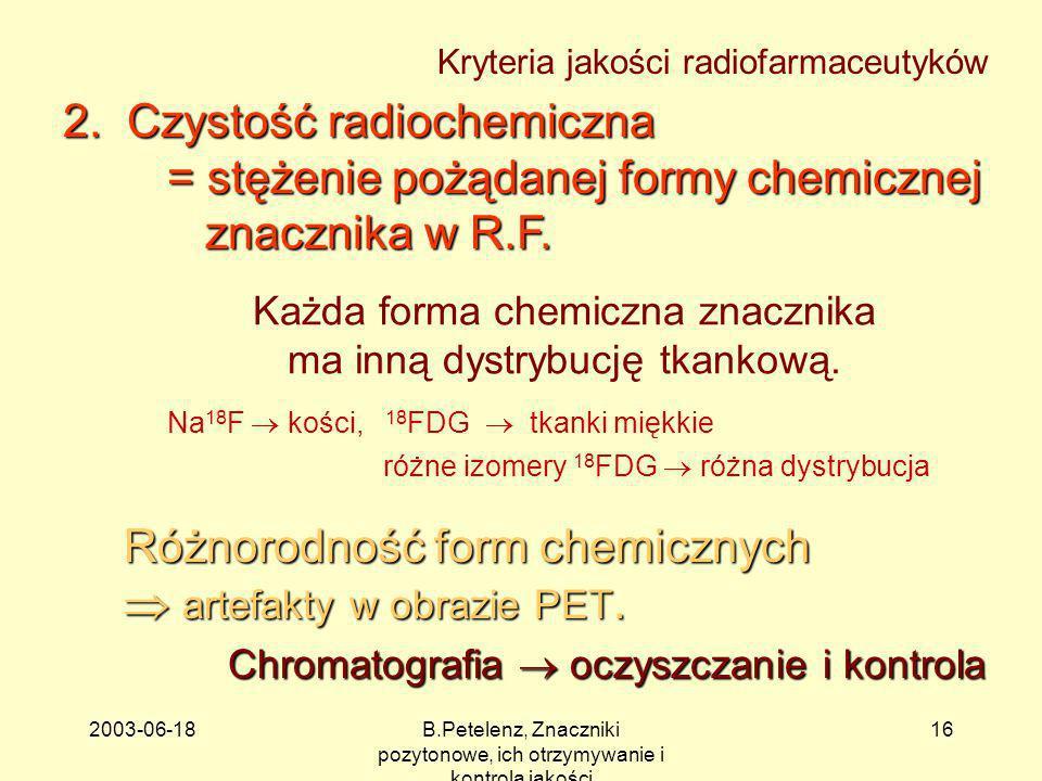 2003-06-18B.Petelenz, Znaczniki pozytonowe, ich otrzymywanie i kontrola jakości 16 Każda forma chemiczna znacznika ma inną dystrybucję tkankową. 2. Cz