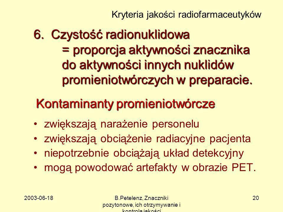2003-06-18B.Petelenz, Znaczniki pozytonowe, ich otrzymywanie i kontrola jakości 20 6. Czystość radionuklidowa = proporcja aktywności znacznika do akty