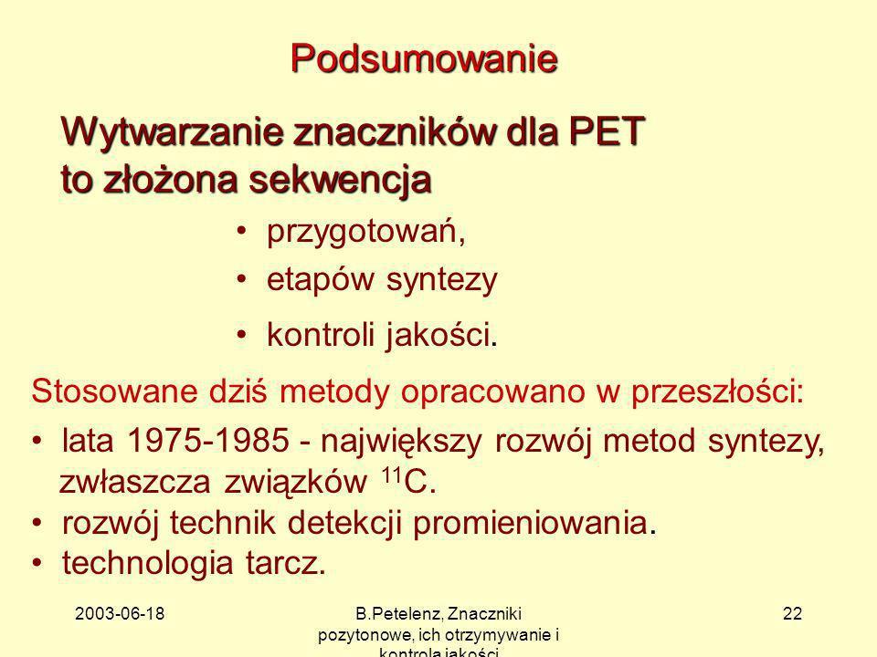 2003-06-18B.Petelenz, Znaczniki pozytonowe, ich otrzymywanie i kontrola jakości 22 Podsumowanie Wytwarzanie znaczników dla PET to złożona sekwencja pr