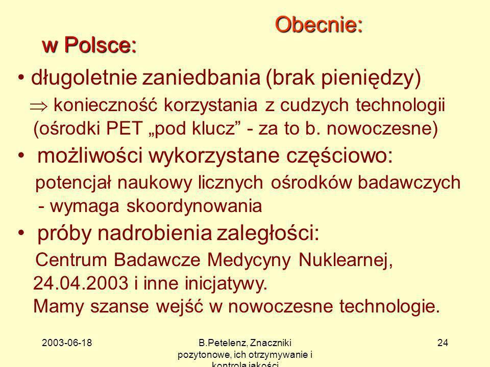 2003-06-18B.Petelenz, Znaczniki pozytonowe, ich otrzymywanie i kontrola jakości 24 Obecnie: w Polsce: długoletnie zaniedbania (brak pieniędzy) koniecz