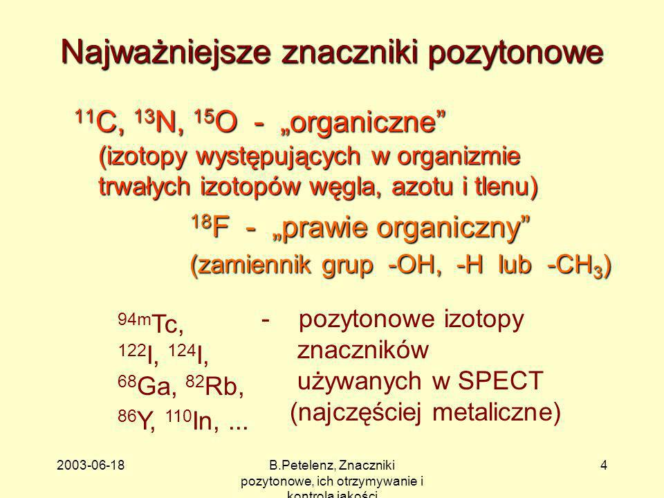 2003-06-18B.Petelenz, Znaczniki pozytonowe, ich otrzymywanie i kontrola jakości 4 Najważniejsze znaczniki pozytonowe 11 C, 13 N, 15 O - organiczne (iz