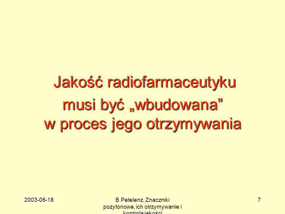 2003-06-18B.Petelenz, Znaczniki pozytonowe, ich otrzymywanie i kontrola jakości 8 Etapy wytwarzania radiofarmaceutyku przygotowanie substratów przygotowanie substratów otrzymanie znacznika (reakcja jądrowa) otrzymanie znacznika (reakcja jądrowa) wydzielenie znacznika z tarczy wydzielenie znacznika z tarczy synteza związku znakowanego synteza związku znakowanego preparatyka radiofarmaceutyku preparatyka radiofarmaceutyku sterylizacja finalna sterylizacja finalna kontrola jakości przed kontrola jakości przed wysyłka wysyłka kontrola jakości po kontrola jakości po