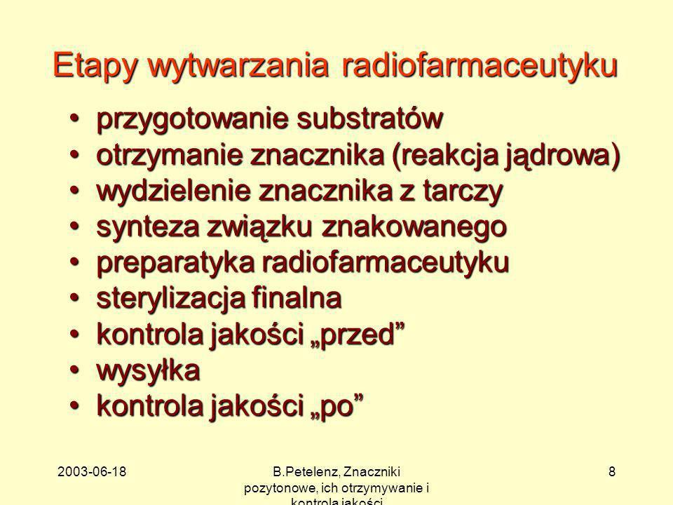 2003-06-18B.Petelenz, Znaczniki pozytonowe, ich otrzymywanie i kontrola jakości 9 Znaczniki pozytonowe otrzymuje się zwykle w bezpośrednich reakcjach jądrowych: tarcza + pocisk produkt + cząstki wtórne Wygodny zapis: A(x, y)B A + x B + y1 + y2 +...