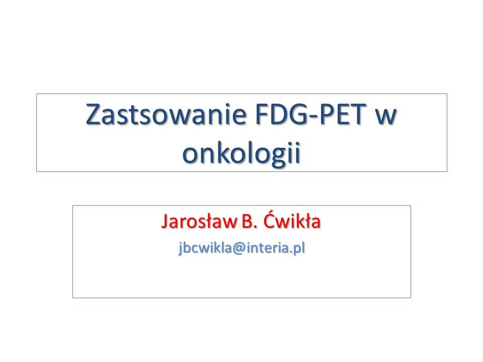 Zastsowanie FDG-PET w onkologii Jarosław B. Ćwikła jbcwikla@interia.pl
