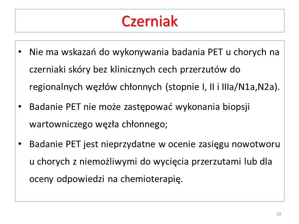 Czerniak Nie ma wskazań do wykonywania badania PET u chorych na czerniaki skóry bez klinicznych cech przerzutów do regionalnych węzłów chłonnych (stop
