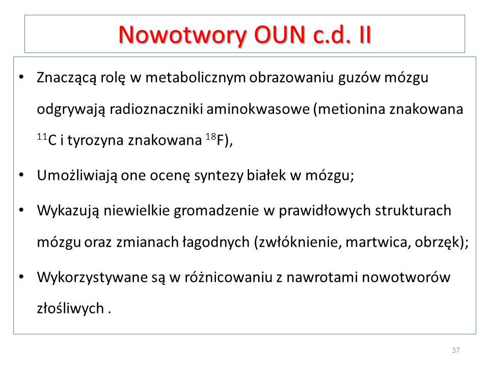 Nowotwory OUN c.d. II Znaczącą rolę w metabolicznym obrazowaniu guzów mózgu odgrywają radioznaczniki aminokwasowe (metionina znakowana 11 C i tyrozyna