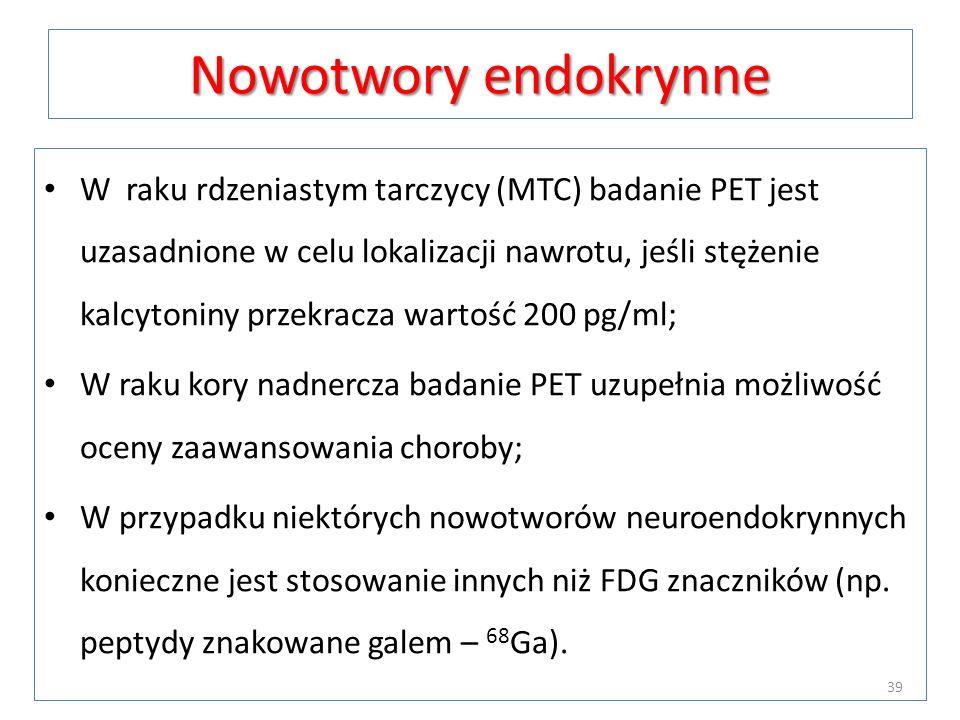 Nowotwory endokrynne W raku rdzeniastym tarczycy (MTC) badanie PET jest uzasadnione w celu lokalizacji nawrotu, jeśli stężenie kalcytoniny przekracza