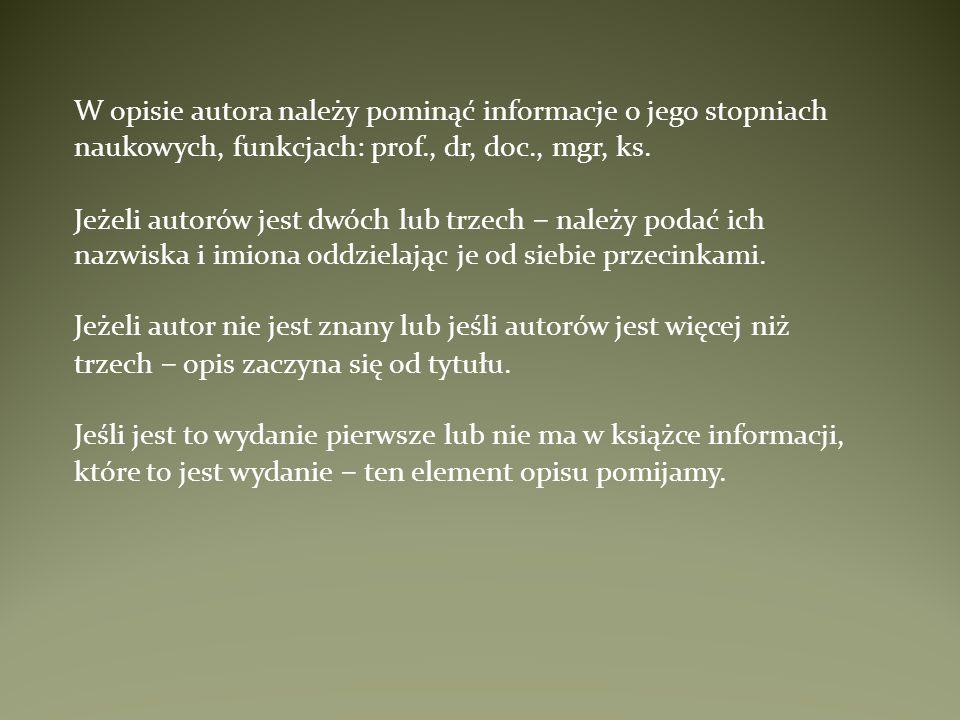 W opisie autora należy pominąć informacje o jego stopniach naukowych, funkcjach: prof., dr, doc., mgr, ks. Jeżeli autorów jest dwóch lub trzech – nale