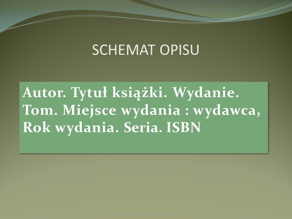 SCHEMAT OPISU Autor. Tytuł książki. Wydanie. Tom. Miejsce wydania : wydawca, Rok wydania. Seria. ISBN